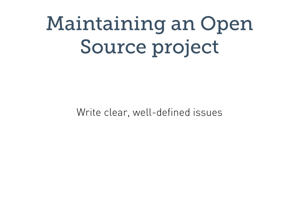 Maintaining an Open Source project Write clear,...
