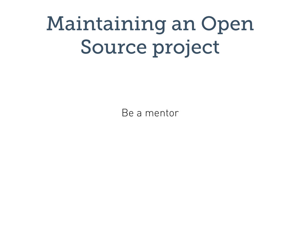 Maintaining an Open Source project Be a mentor