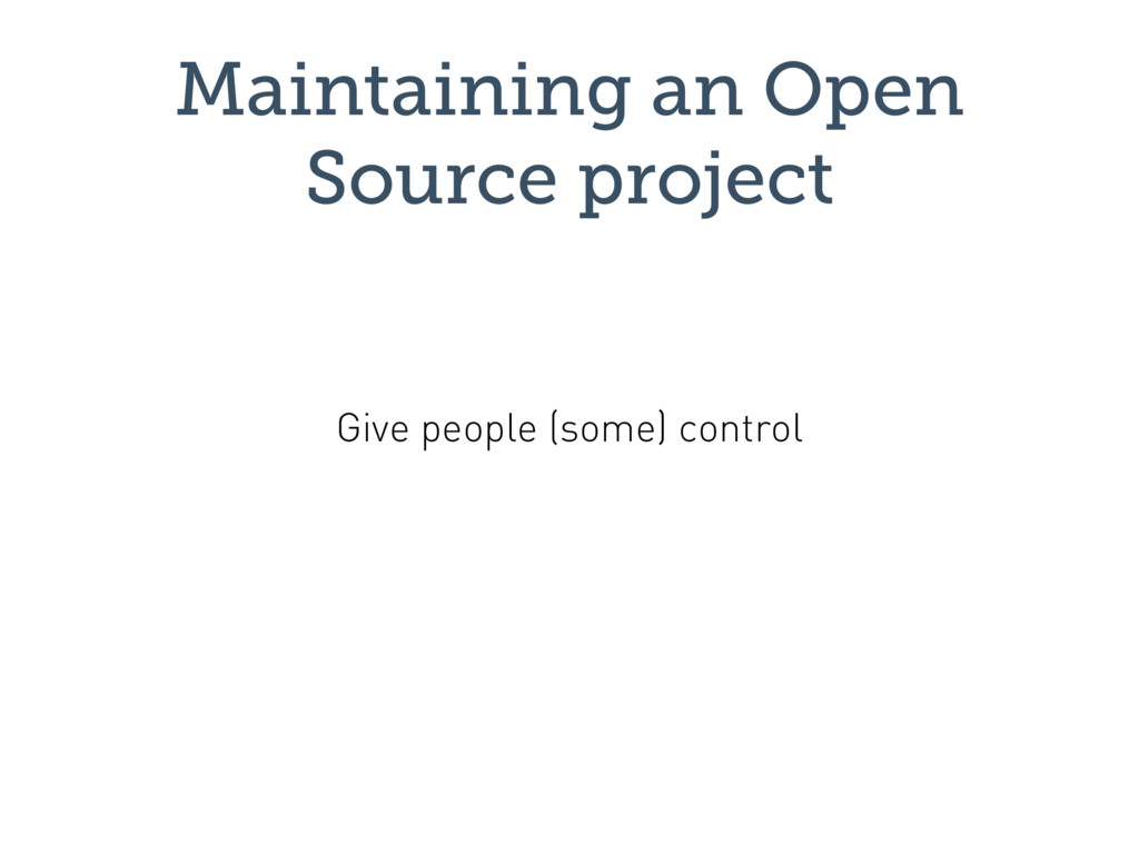 Maintaining an Open Source project Give people ...