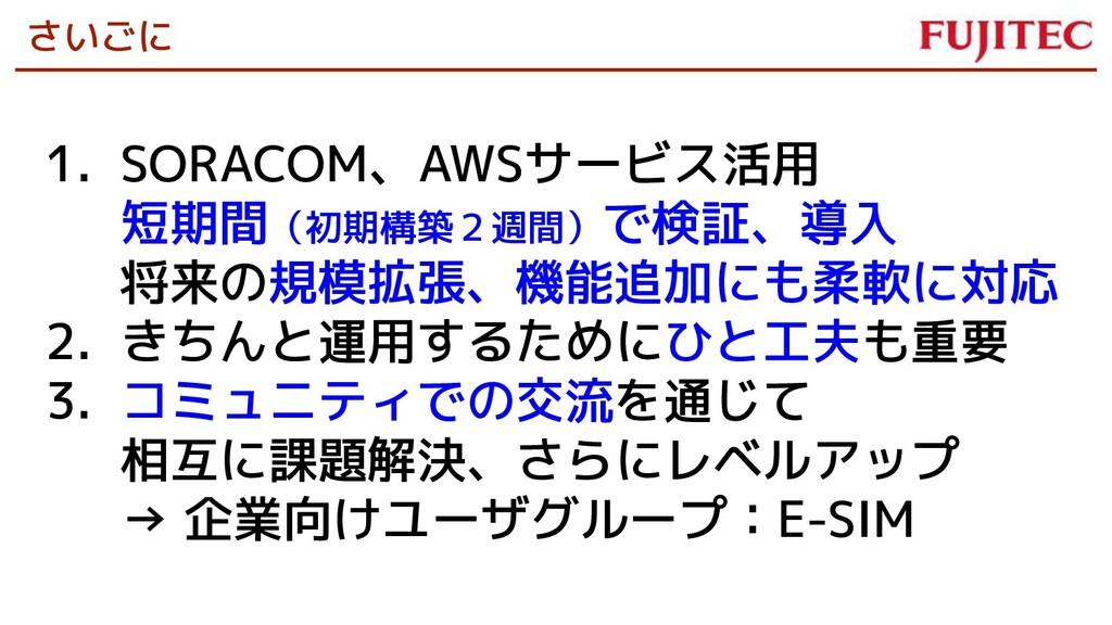 さいごに 1. SORACOM、AWSサービス活用 短期間(初期構築2週間)で検証、導入 将来...