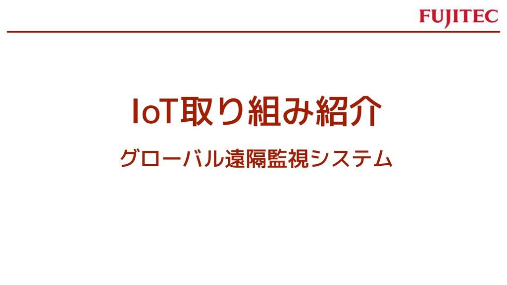 IoT取り組み紹介 グローバル遠隔監視システム