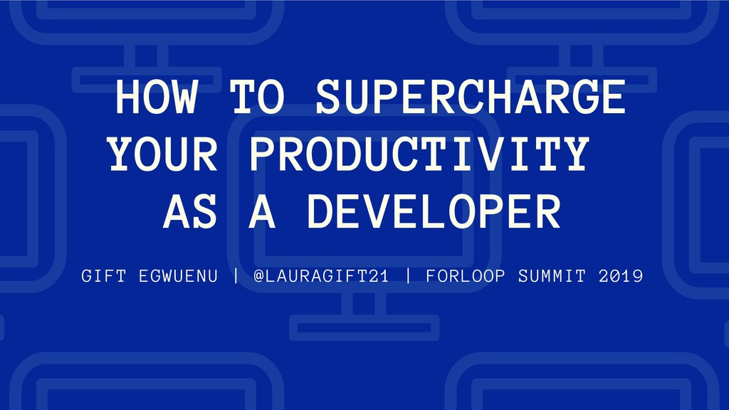 HOW TO SUPERCHARGE YOUR PRODUCTIVITY AS A DEVEL...