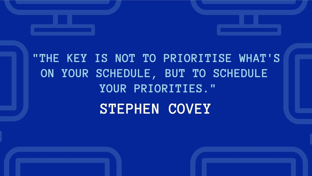 "STEPHEN COVEY ""THE KEY IS NOT TO PRIORITISE WHA..."