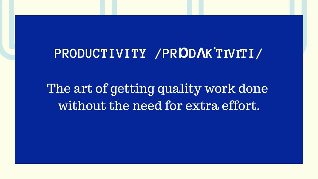 PRODUCTIVITY /PRⱰDɅKˈTꞮVꞮTI/ The art of getting...