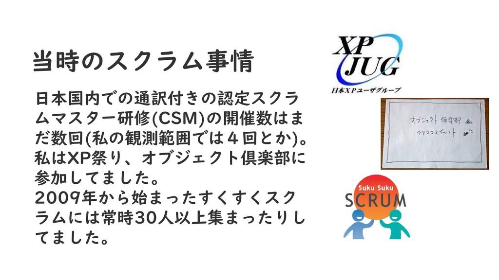 当時のスクラム事情 日本国内での通訳付きの認定スクラ ムマスター研修(CSM)の開催数はま だ...