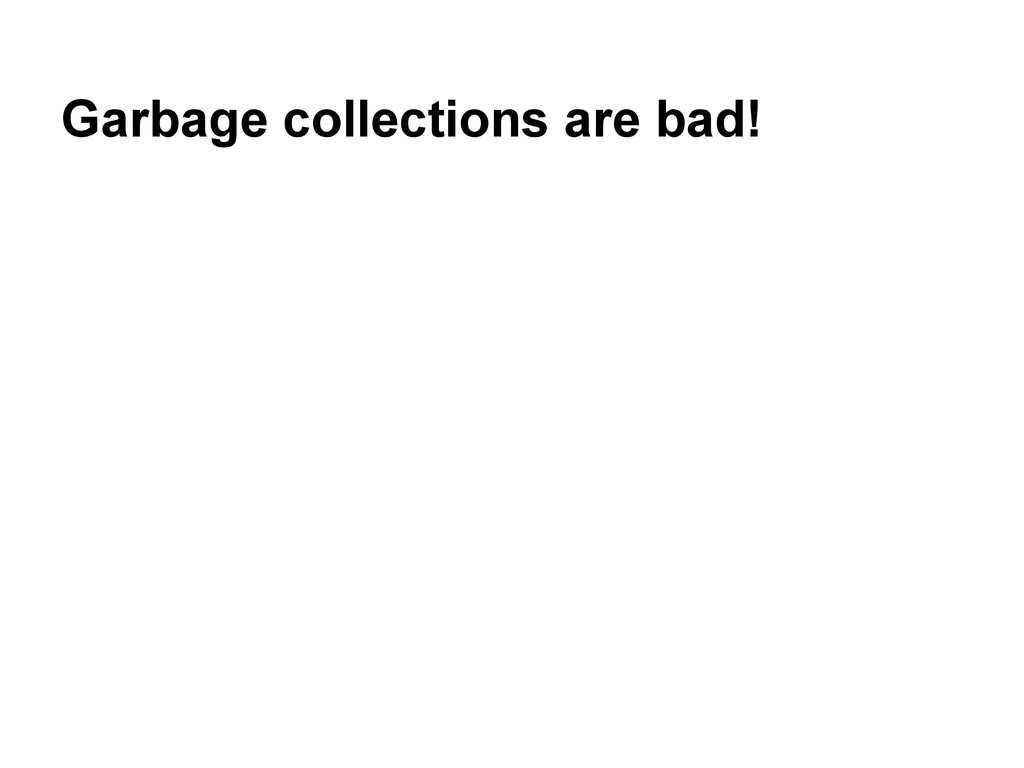 Garbage collections are bad!