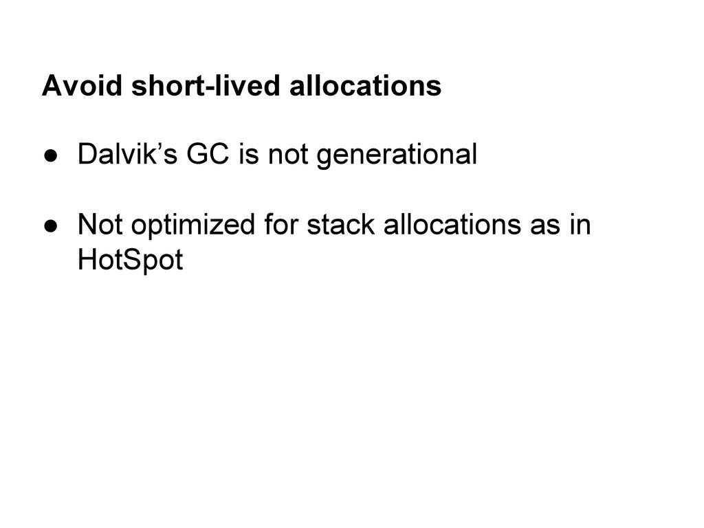 Avoid short-lived allocations ● Dalvik's GC is ...