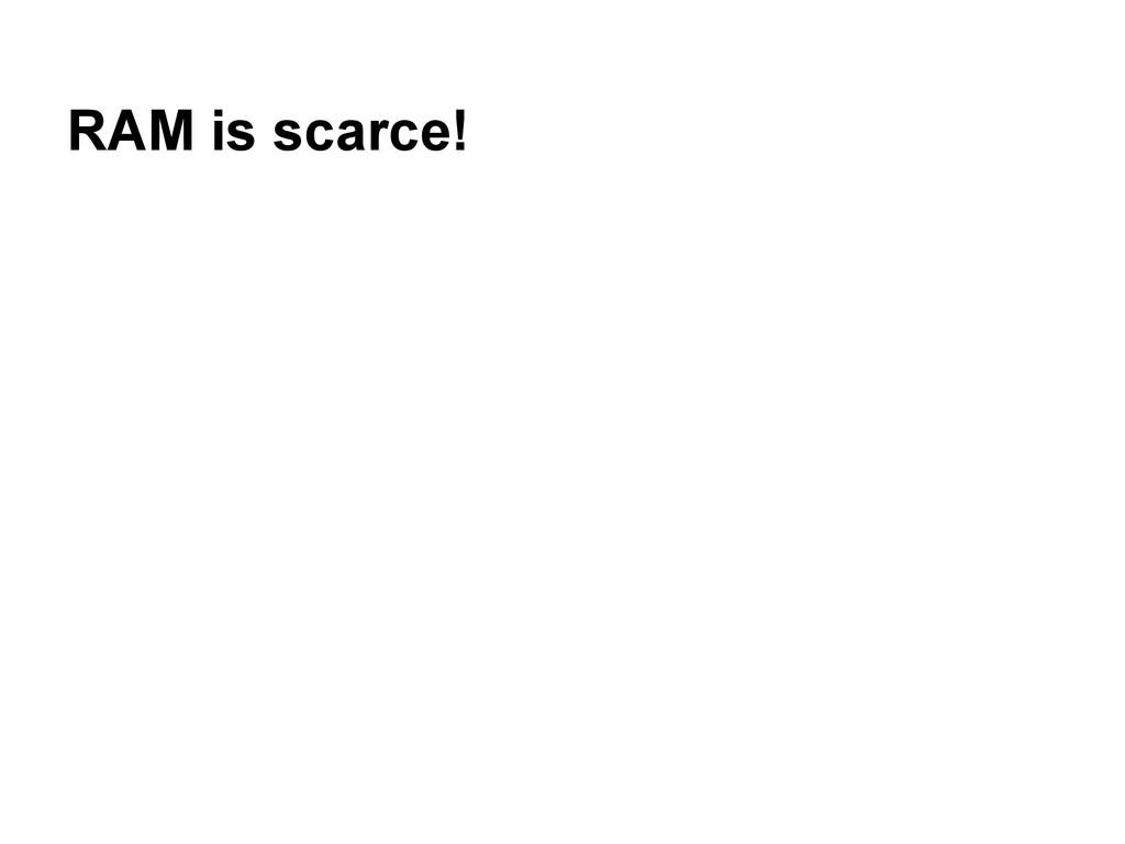 RAM is scarce!