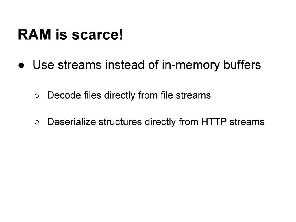 RAM is scarce! ● Use streams instead of in-memo...