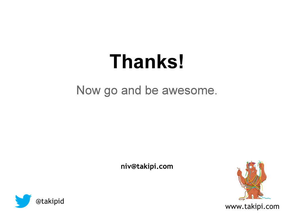 Thanks! Now go and be awesome. niv@takipi.com @...