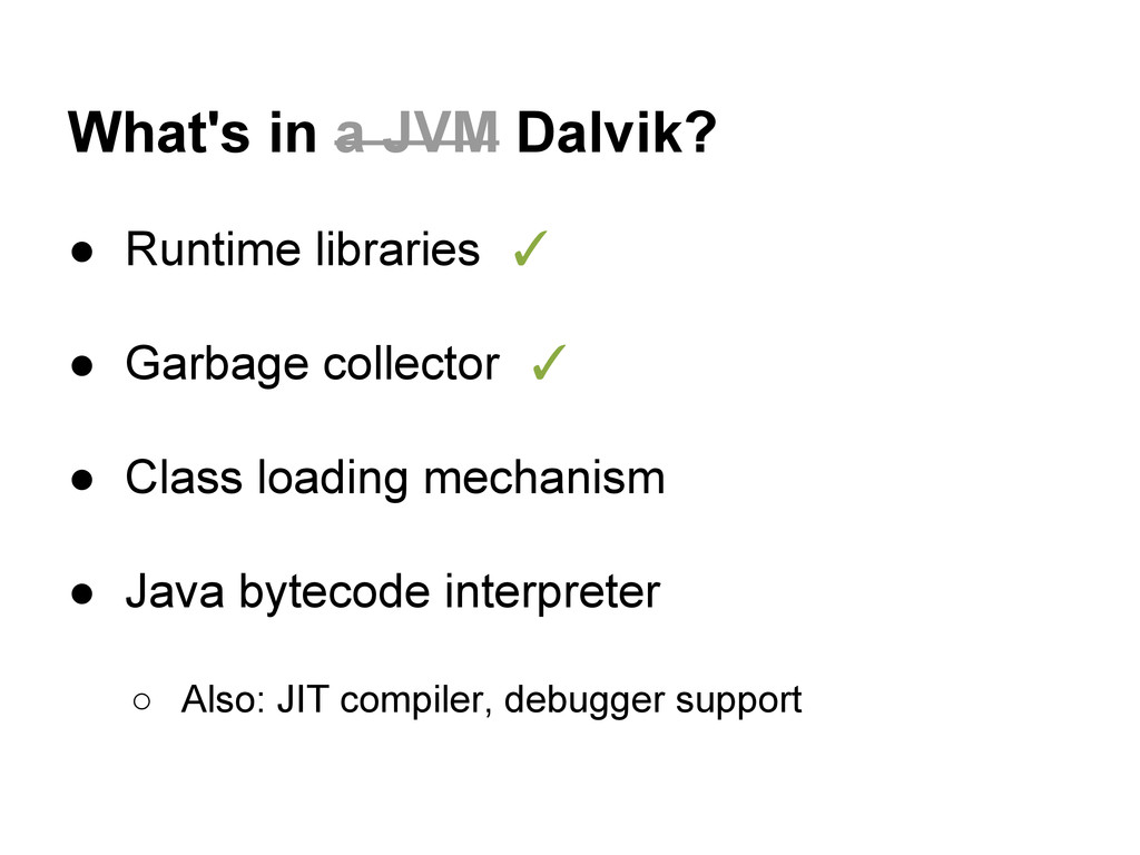 What's in a JVM Dalvik? ● Runtime libraries ✓ ●...