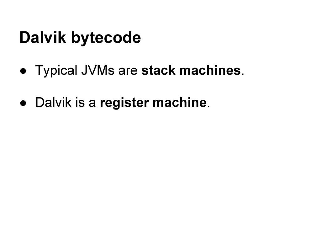 Dalvik bytecode ● Typical JVMs are stack machin...