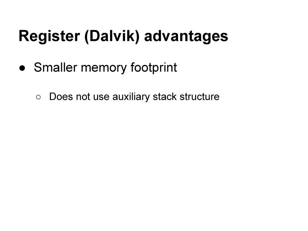 Register (Dalvik) advantages ● Smaller memory f...