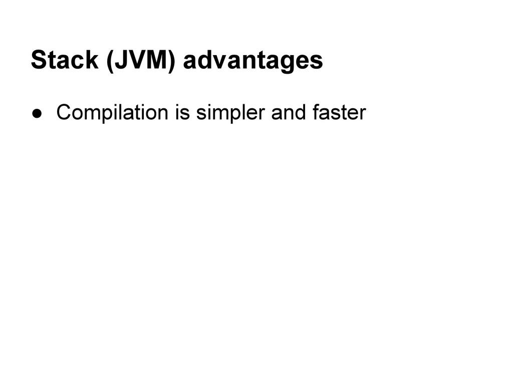 Stack (JVM) advantages ● Compilation is simpler...