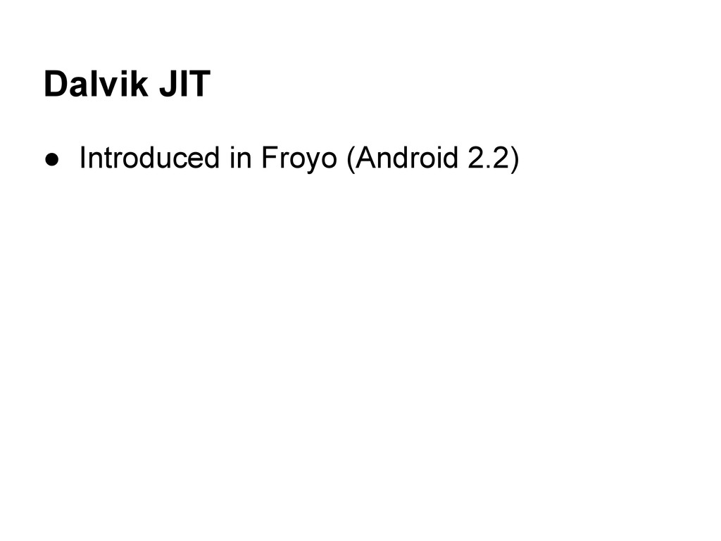 Dalvik JIT ● Introduced in Froyo (Android 2.2)