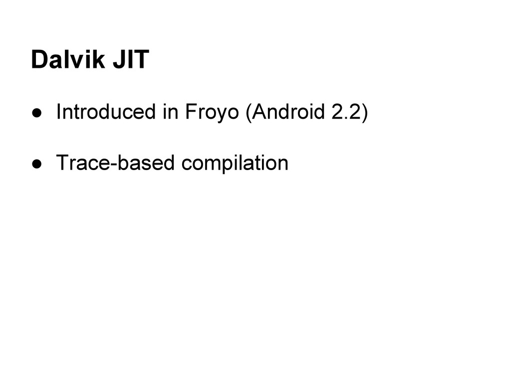 Dalvik JIT ● Introduced in Froyo (Android 2.2) ...