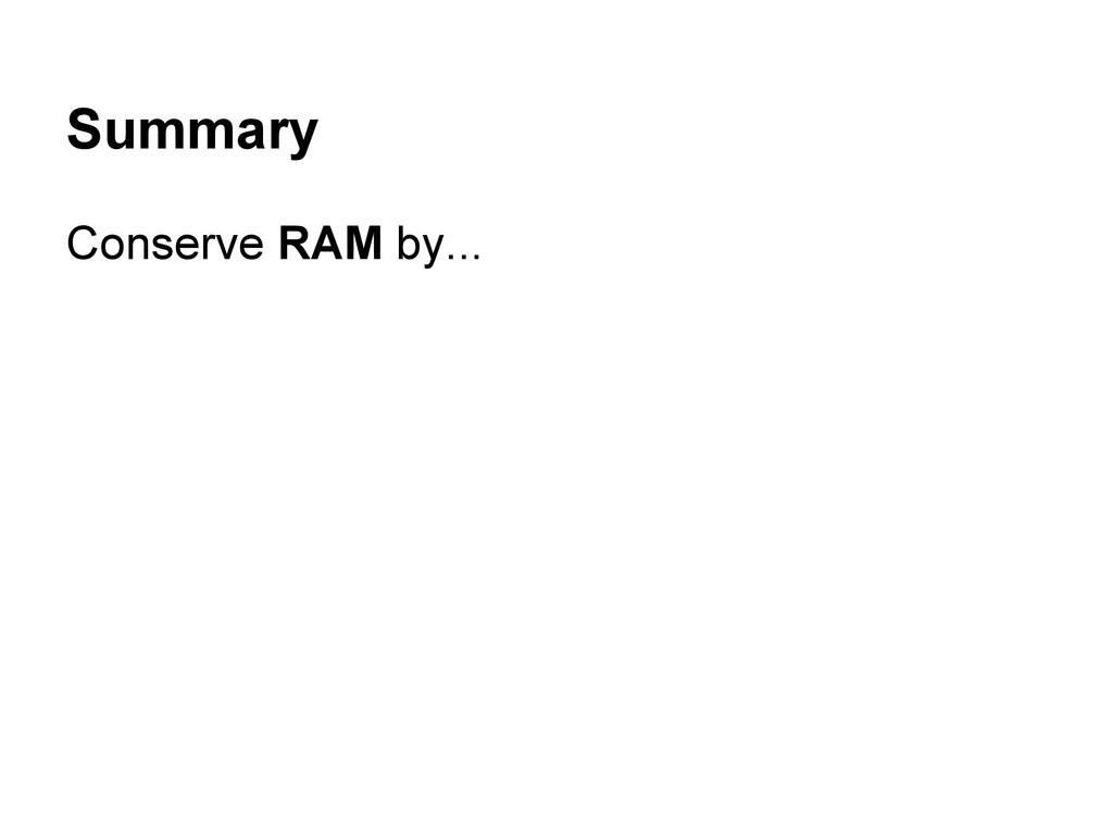 Summary Conserve RAM by...