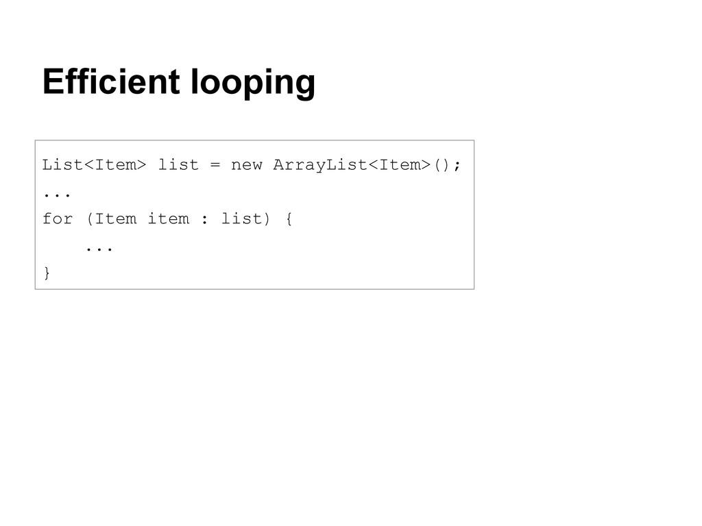 Efficient looping List<Item> list = new ArrayLi...