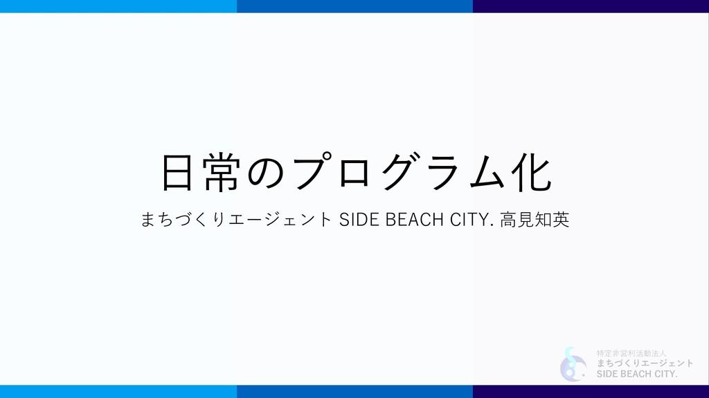 特定非営利活動法人 まちづくりエージェント SIDE BEACH CITY. 日常のプログラム...