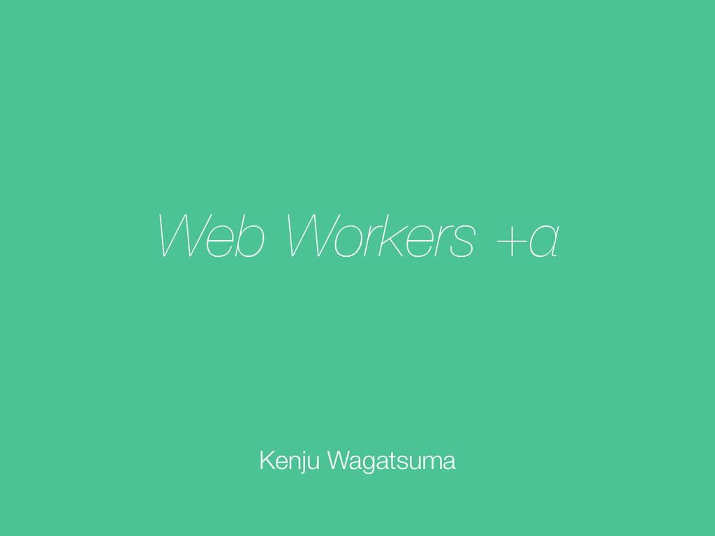Web Workers +α Kenju Wagatsuma