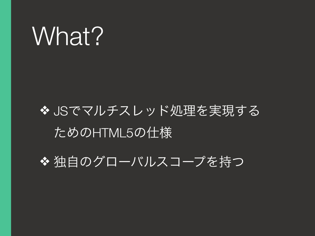 What? ❖ JSͰϚϧνεϨουॲཧΛ࣮ݱ͢Δɹ ͨΊͷHTML5ͷ༷ ❖ ಠࣗͷάϩʔ...