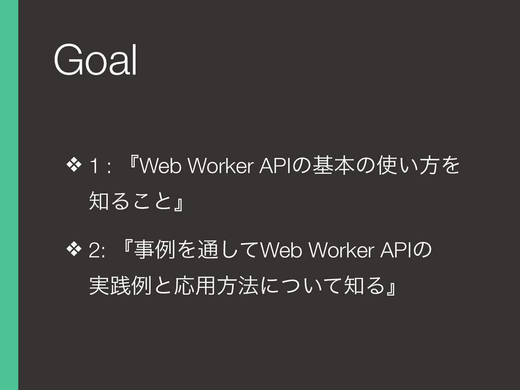 Goal ❖ 1 : ʰWeb Worker APIͷجຊͷ͍ํΛ Δ͜ͱʱ ❖ 2: ʰ...