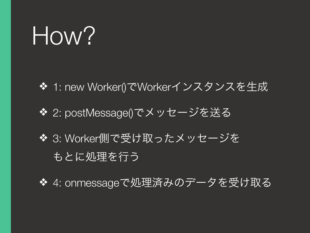 How? ❖ 1: new Worker()ͰWorkerΠϯελϯεΛੜ ❖ 2: pos...