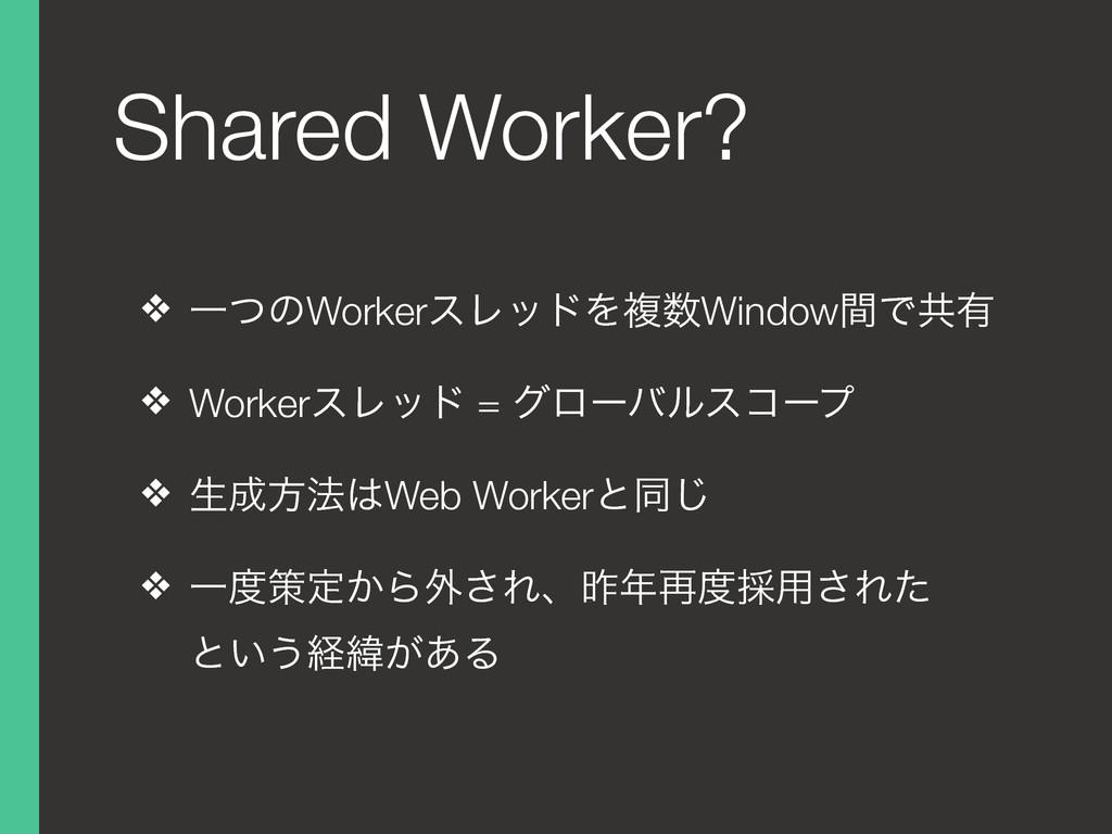 Shared Worker? ❖ ҰͭͷWorkerεϨουΛෳWindowؒͰڞ༗ ❖ W...
