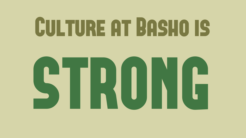 Culture at Basho is STRONG