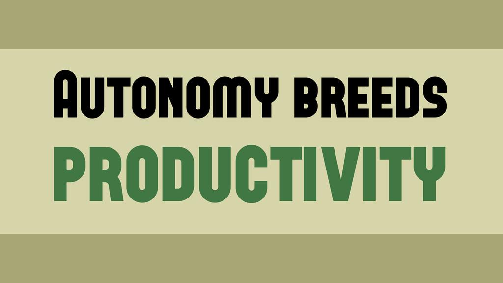 Autonomy breeds productivity