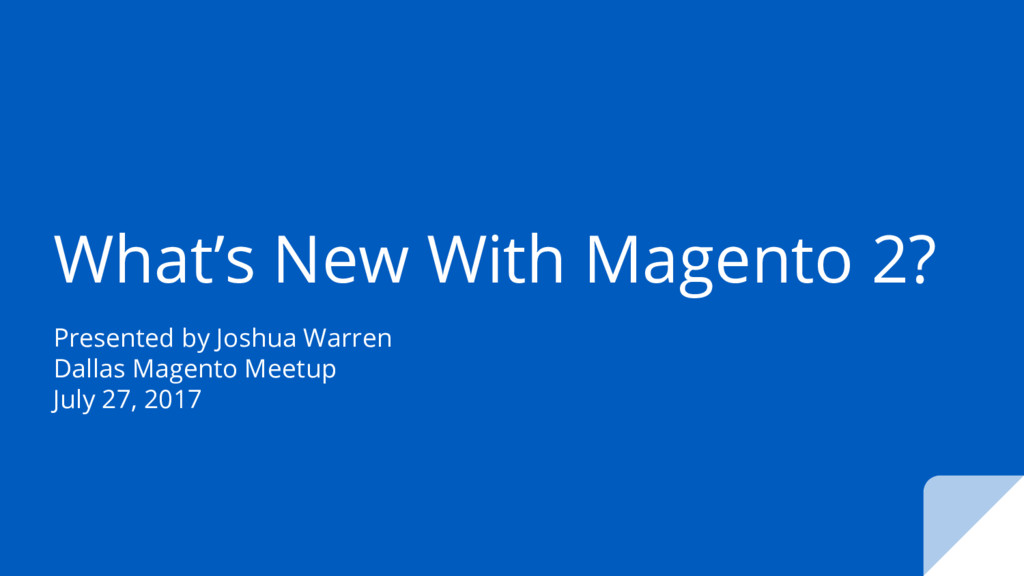 What's New With Magento 2? Presented by Joshua ...