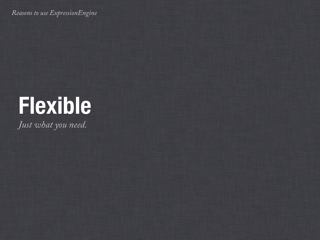 Reasons to use ExpressionEngine Flexible Just w...