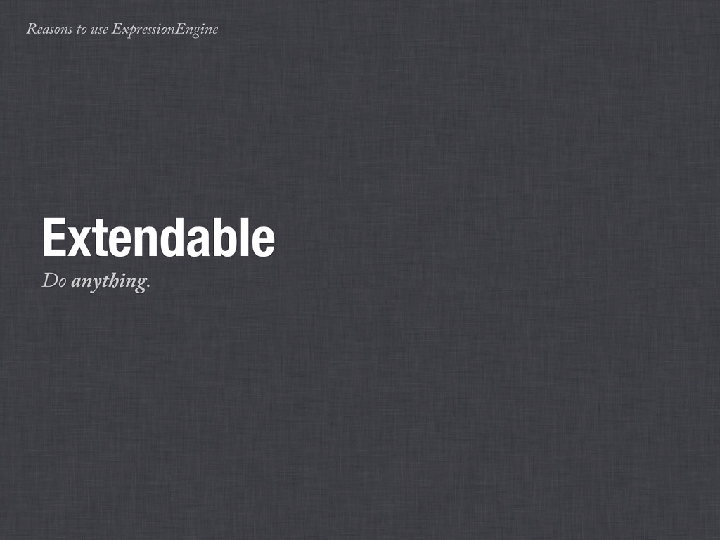 Reasons to use ExpressionEngine Extendable Do a...