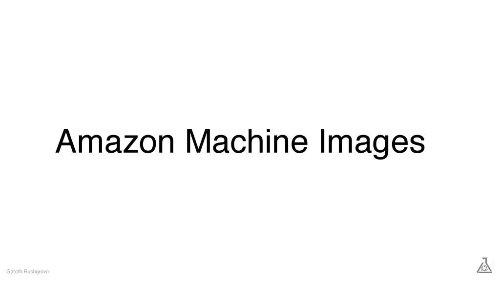 Amazon Machine Images Gareth Rushgrove