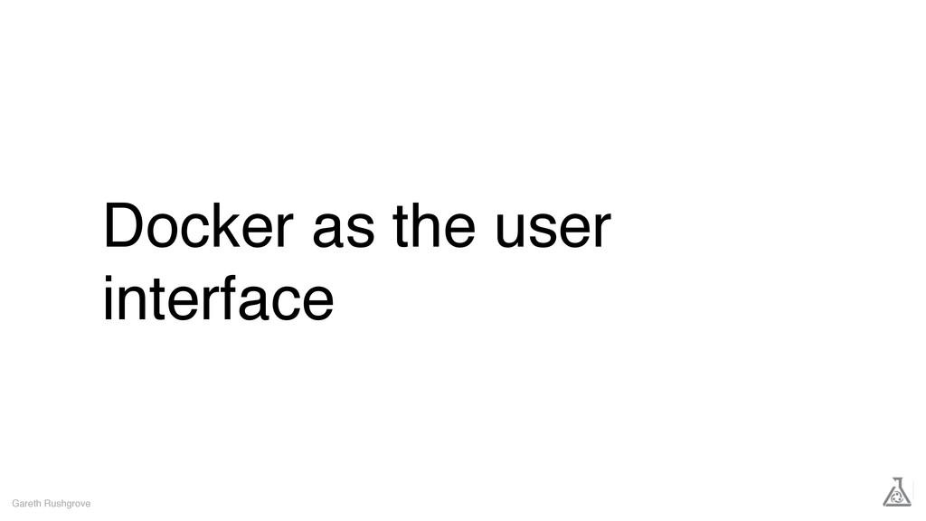 Docker as the user interface Gareth Rushgrove