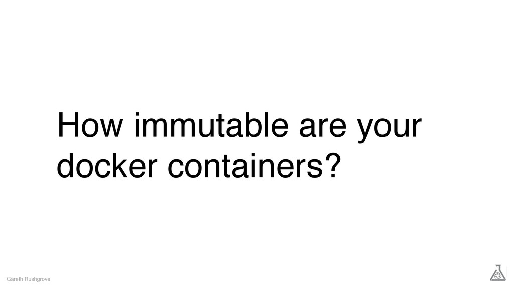 How immutable are your docker containers? Garet...