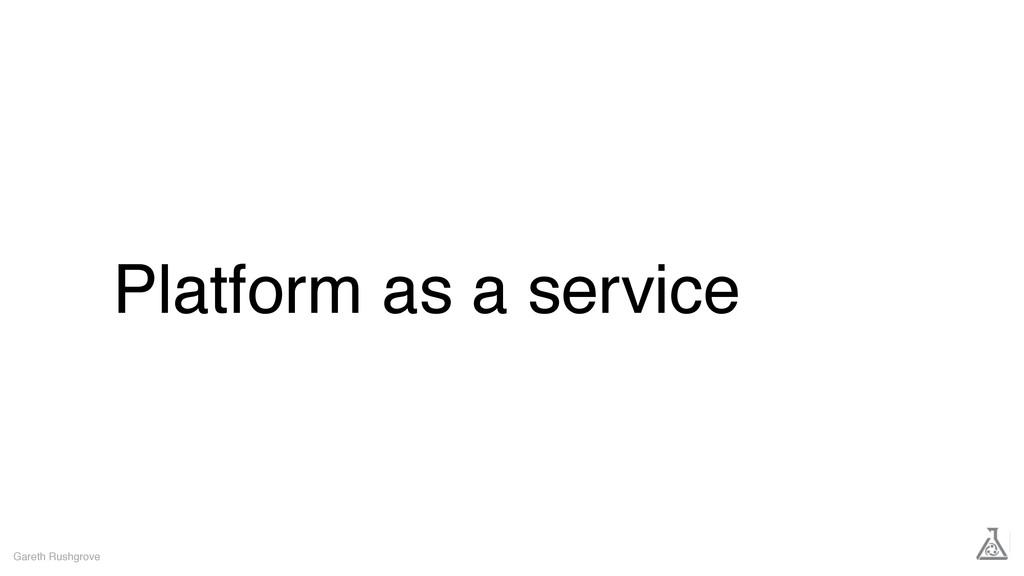 Platform as a service Gareth Rushgrove