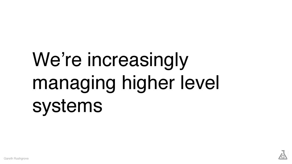We're increasingly managing higher level system...
