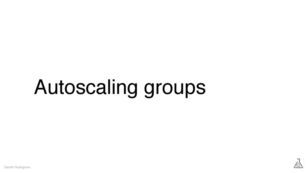 Autoscaling groups Gareth Rushgrove