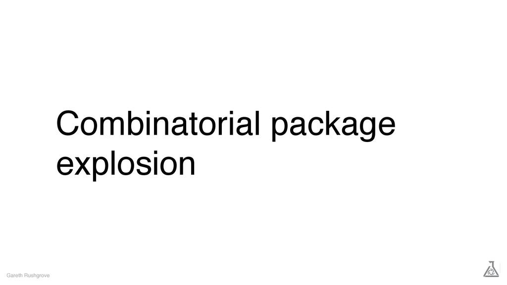 Combinatorial package explosion Gareth Rushgrove