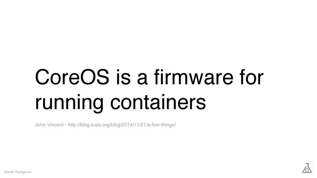 CoreOS is a firmware for running containers Gare...