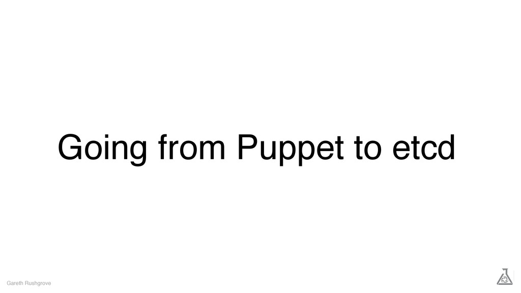 Going from Puppet to etcd Gareth Rushgrove
