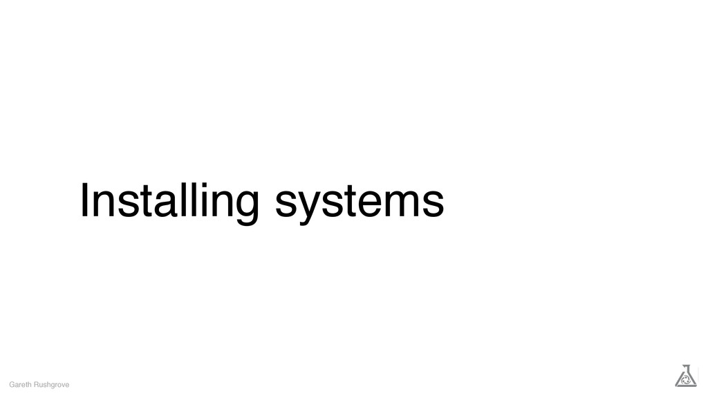Installing systems Gareth Rushgrove