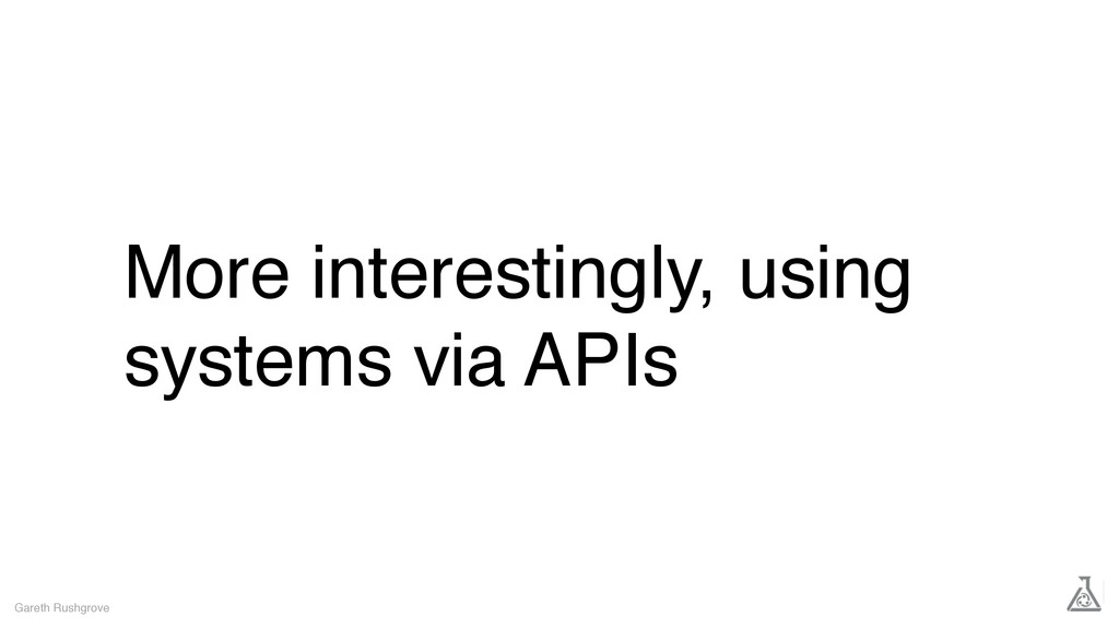 More interestingly, using systems via APIs Gare...