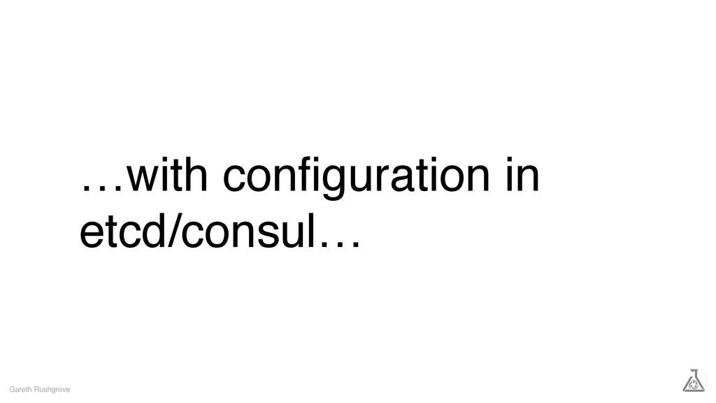 …with configuration in etcd/consul… Gareth Rushg...
