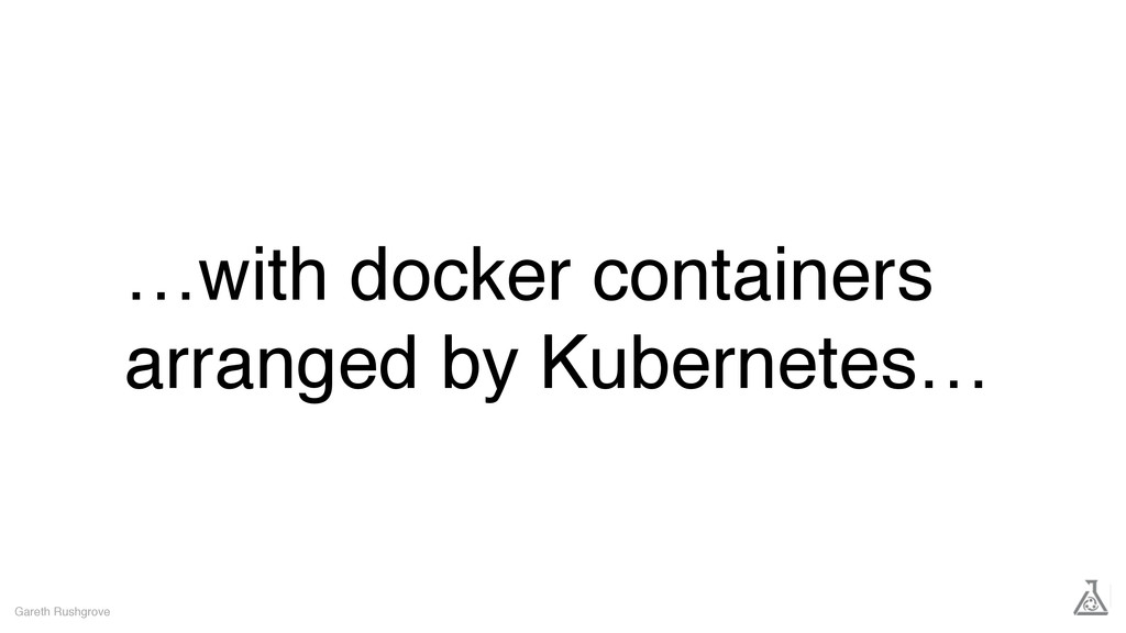 …with docker containers arranged by Kubernetes…...