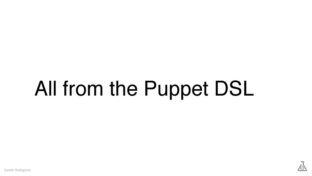 All from the Puppet DSL Gareth Rushgrove