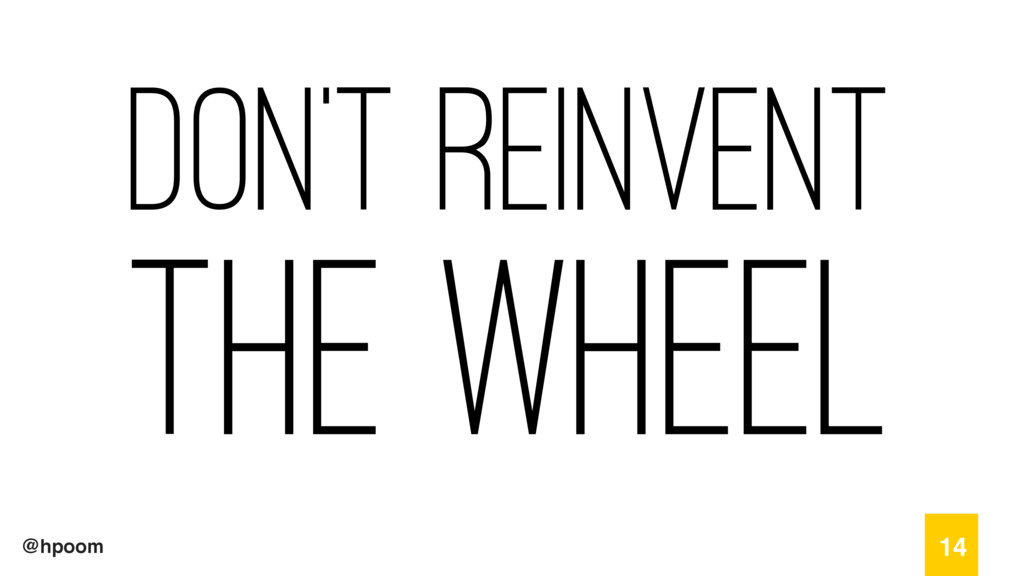 @hpoom Don't Reinvent The wheel 14
