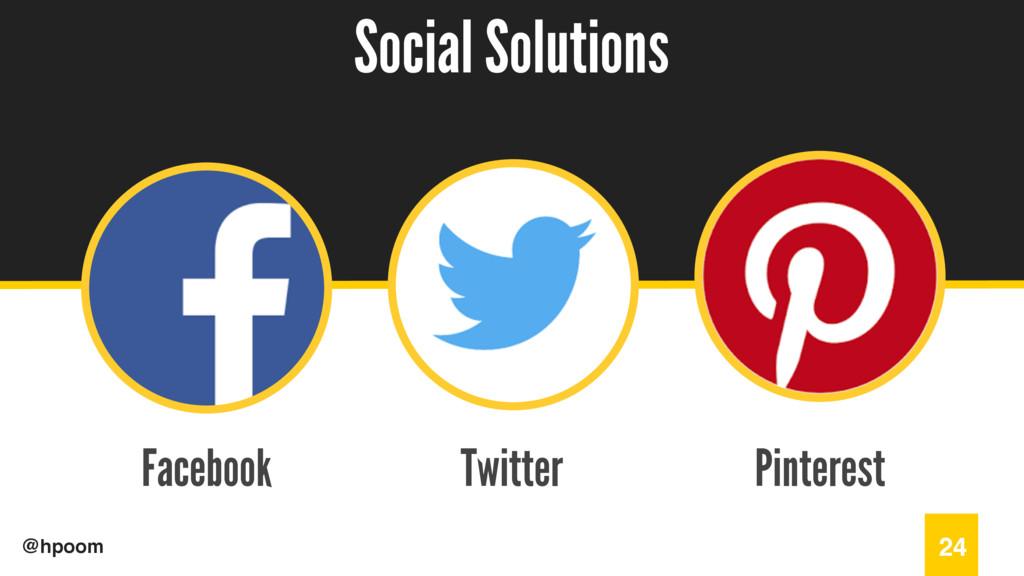 / @hpoom Facebook Social Solutions 24 Twitter P...