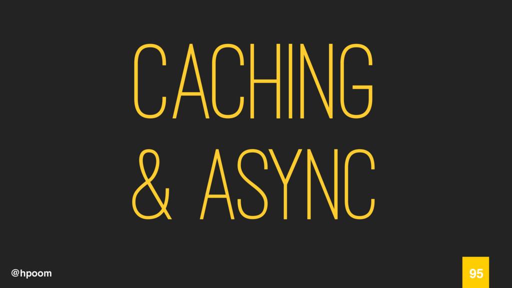 @hpoom Caching & Async 95